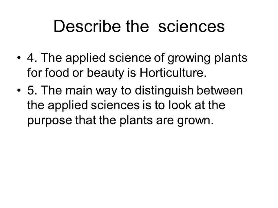 Describe the sciences 4. The applied science of growing plants for food or beauty is Horticulture.