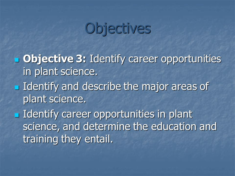 Objectives Objective 3: Identify career opportunities in plant science. Identify and describe the major areas of plant science.