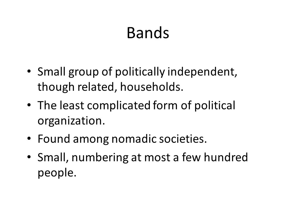 Bands Small group of politically independent, though related, households. The least complicated form of political organization.
