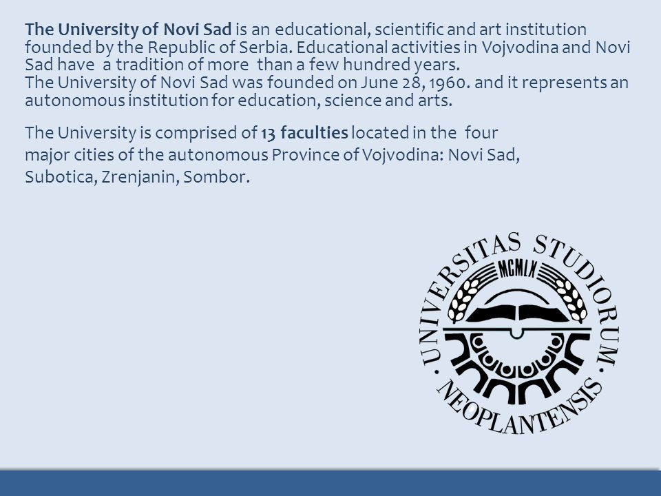 The University of Novi Sad is an educational, scientific and art institution founded by the Republic of Serbia. Educational activities in Vojvodina and Novi Sad have a tradition of more than a few hundred years.