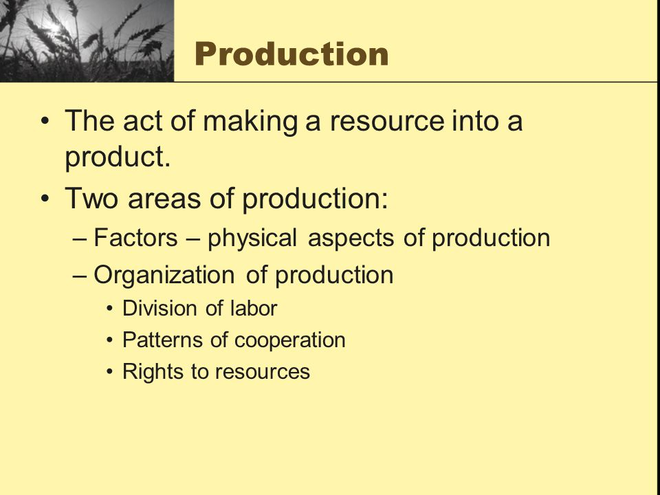 Production The act of making a resource into a product.