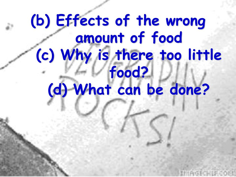 (b) Effects of the wrong amount of food (c) Why is there too little food (d) What can be done