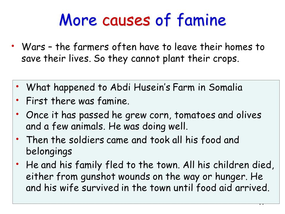 More causes of famine Wars – the farmers often have to leave their homes to save their lives. So they cannot plant their crops.