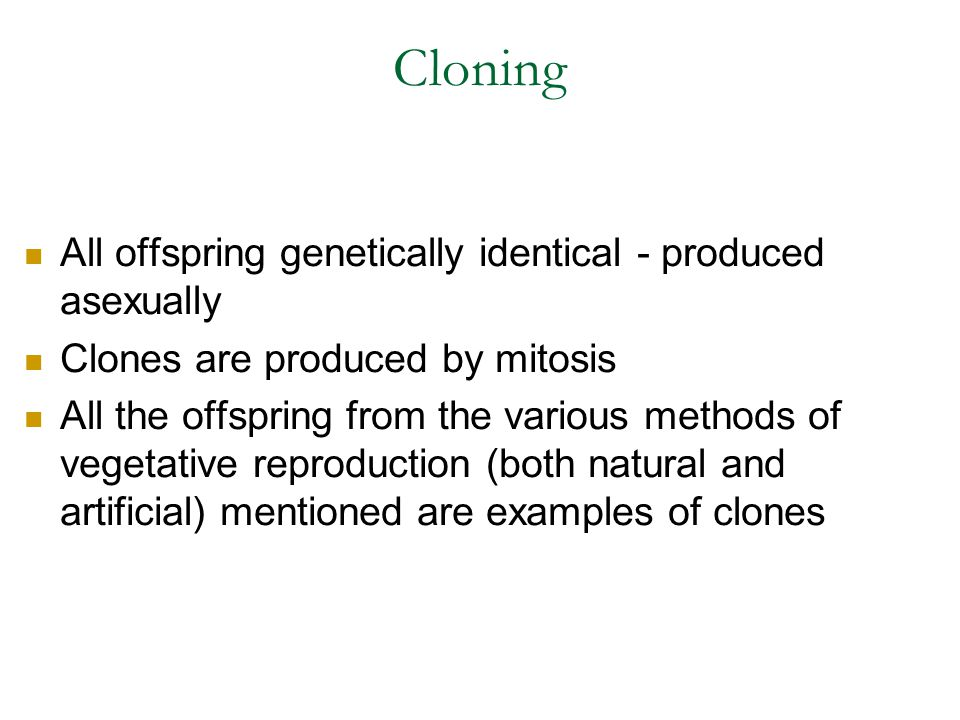 Cloning All offspring genetically identical - produced asexually