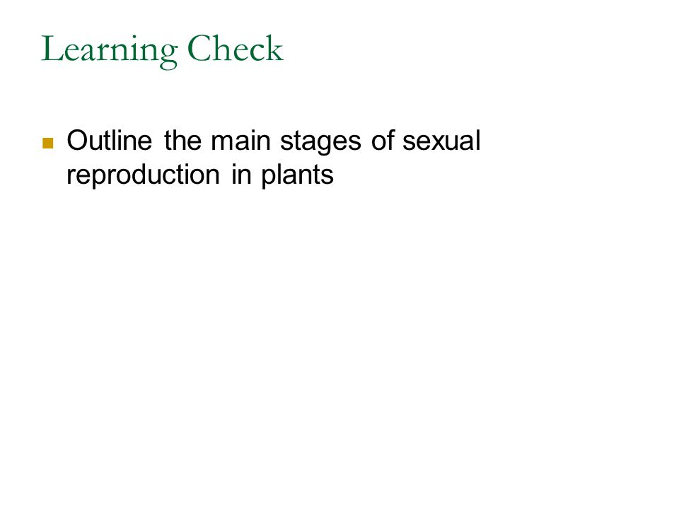 Learning Check Outline the main stages of sexual reproduction in plants