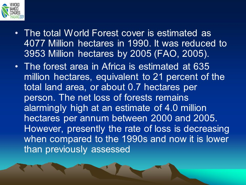 The total World Forest cover is estimated as 4077 Million hectares in 1990. It was reduced to 3953 Million hectares by 2005 (FAO, 2005).