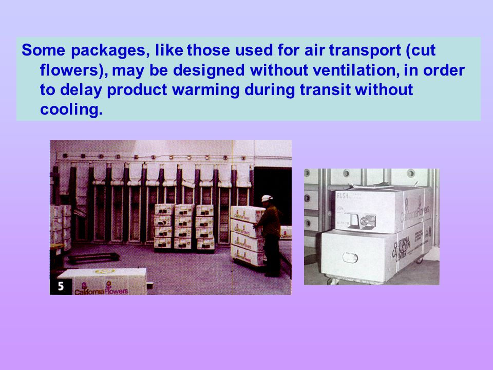 Some packages, like those used for air transport (cut flowers), may be designed without ventilation, in order to delay product warming during transit without cooling.