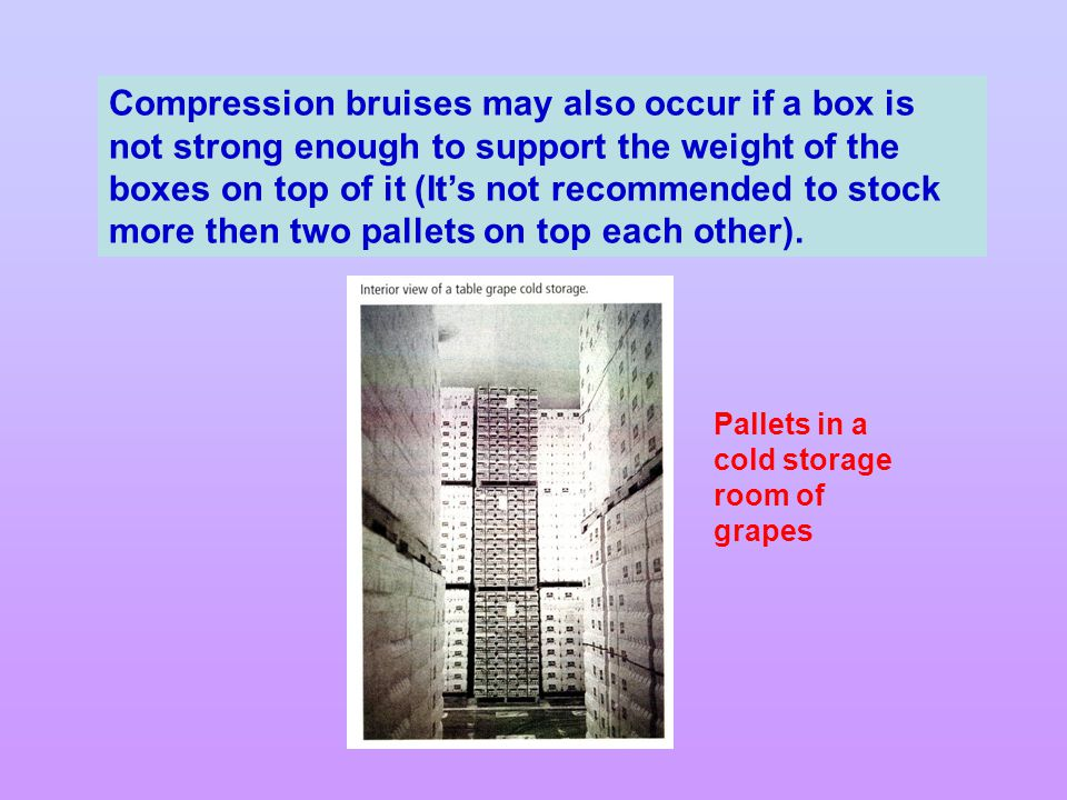 Compression bruises may also occur if a box is not strong enough to support the weight of the boxes on top of it (It's not recommended to stock more then two pallets on top each other).