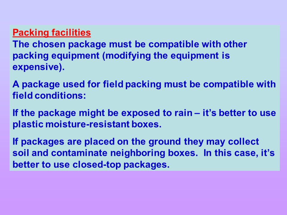 Packing facilities The chosen package must be compatible with other packing equipment (modifying the equipment is expensive).