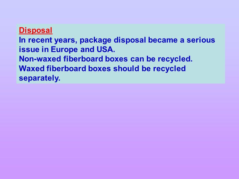Disposal In recent years, package disposal became a serious issue in Europe and USA. Non-waxed fiberboard boxes can be recycled.