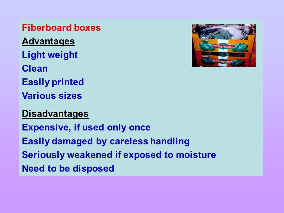 Fiberboard boxes Advantages. Light weight. Clean. Easily printed. Various sizes. Disadvantages.