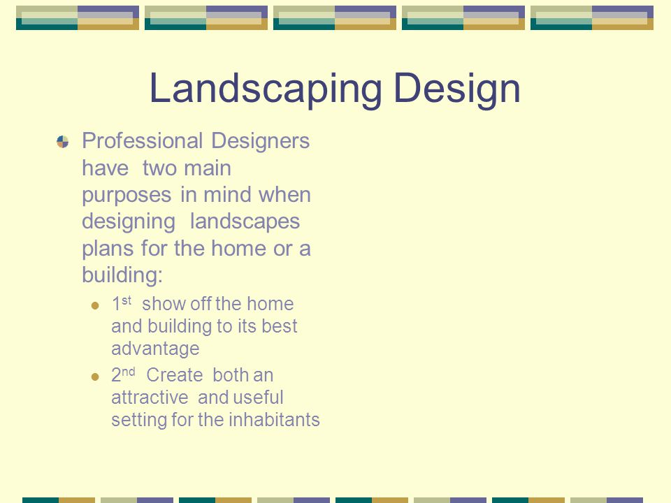 Landscaping Design Professional Designers have two main purposes in mind when designing landscapes plans for the home or a building:
