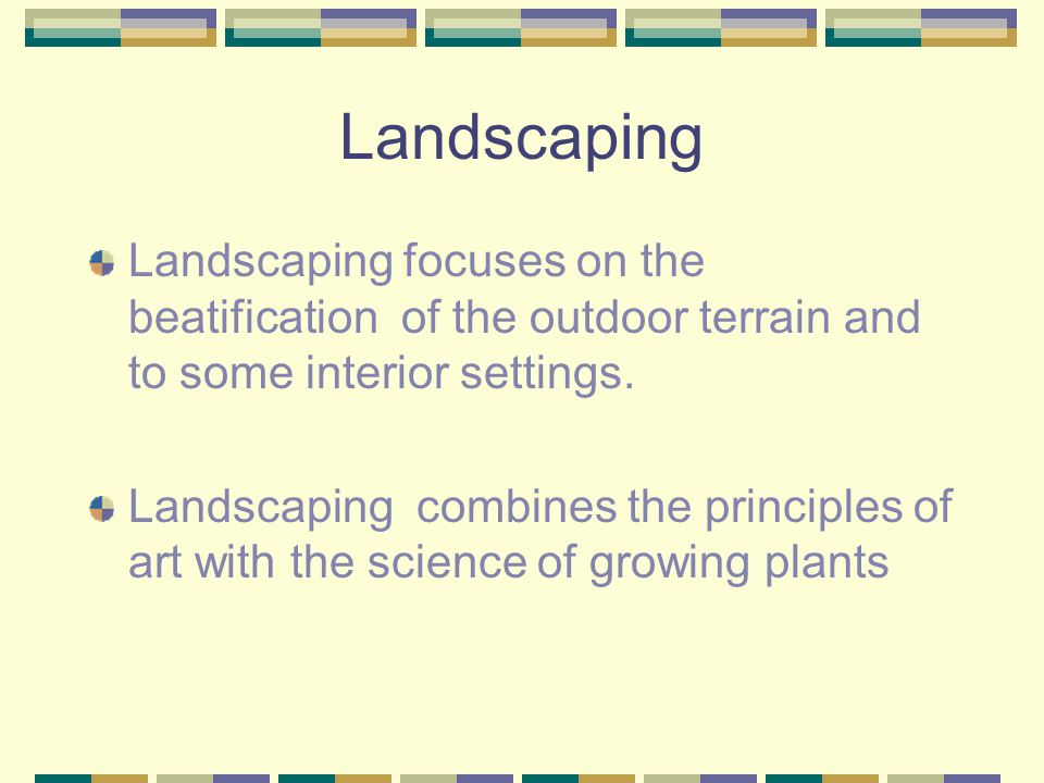 Landscaping Landscaping focuses on the beatification of the outdoor terrain and to some interior settings.