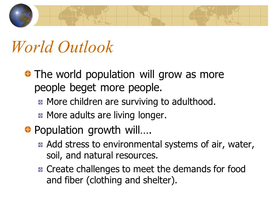 World Outlook The world population will grow as more people beget more people. More children are surviving to adulthood.