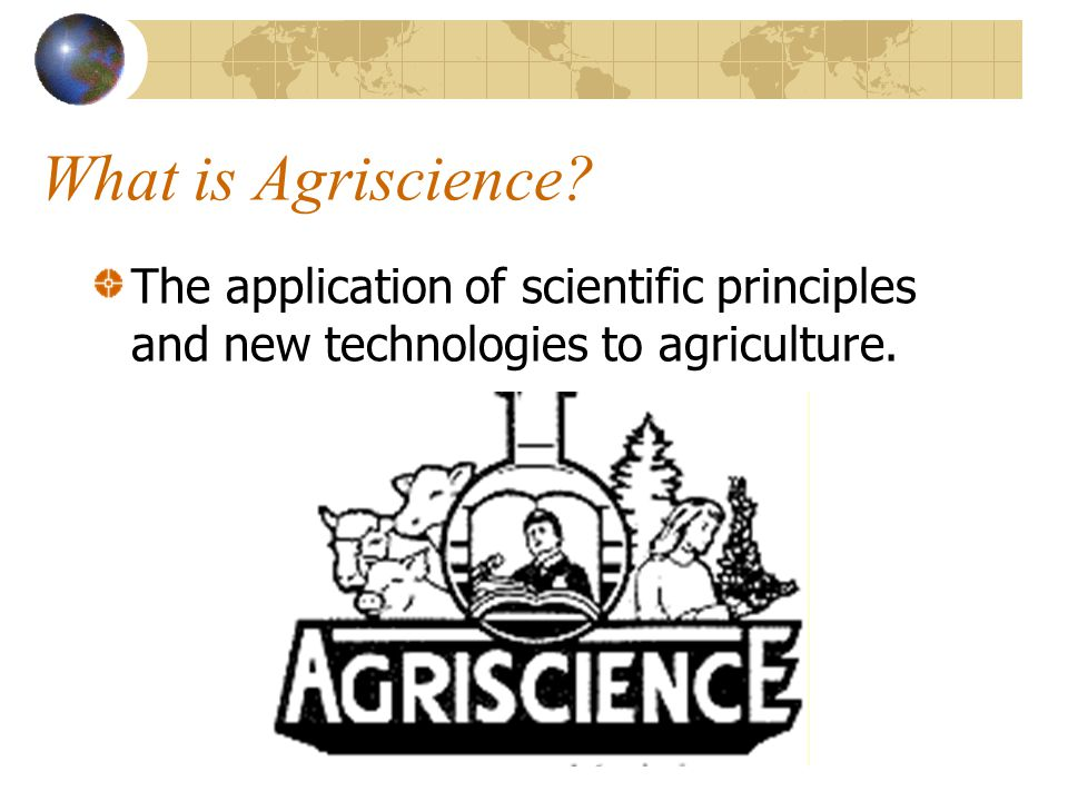 What is Agriscience The application of scientific principles and new technologies to agriculture.