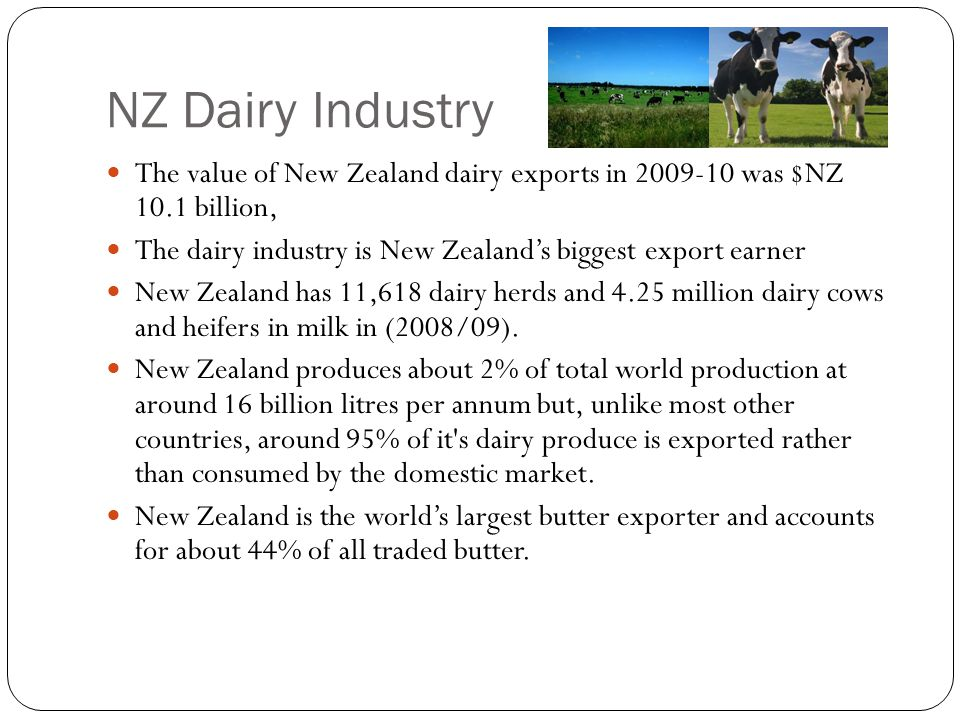 NZ Dairy Industry The value of New Zealand dairy exports in 2009-10 was $NZ 10.1 billion, The dairy industry is New Zealand's biggest export earner.