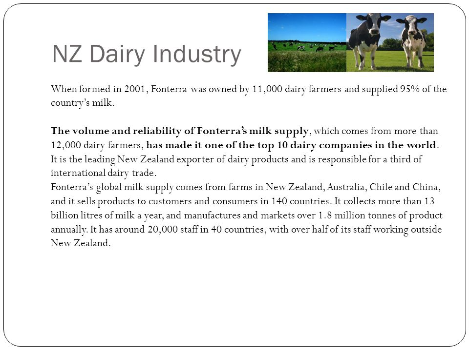 NZ Dairy Industry When formed in 2001, Fonterra was owned by 11,000 dairy farmers and supplied 95% of the country's milk.