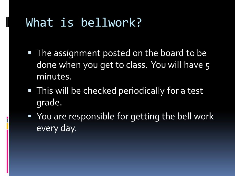 What is bellwork The assignment posted on the board to be done when you get to class. You will have 5 minutes.