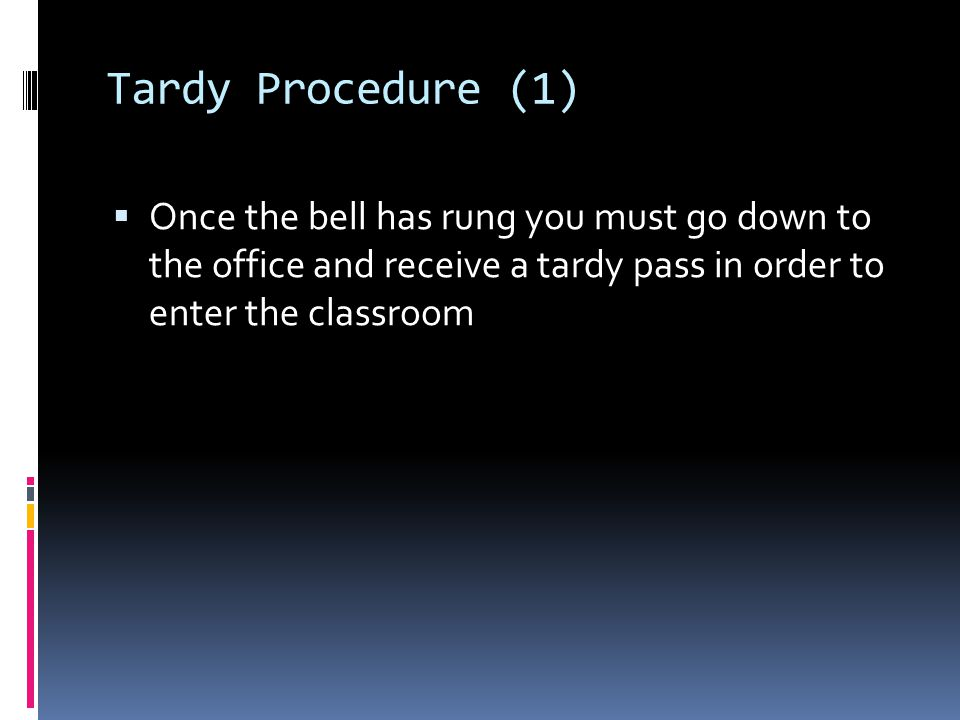 Tardy Procedure (1) Once the bell has rung you must go down to the office and receive a tardy pass in order to enter the classroom.
