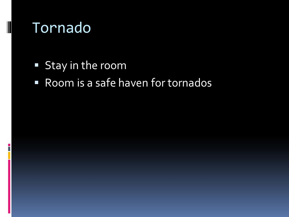 Tornado Stay in the room Room is a safe haven for tornados