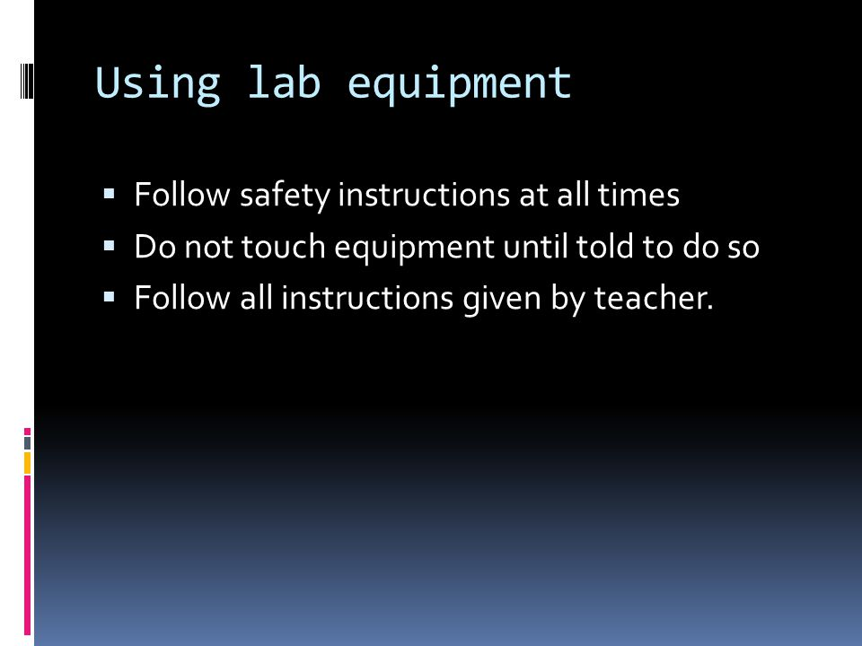 Using lab equipment Follow safety instructions at all times