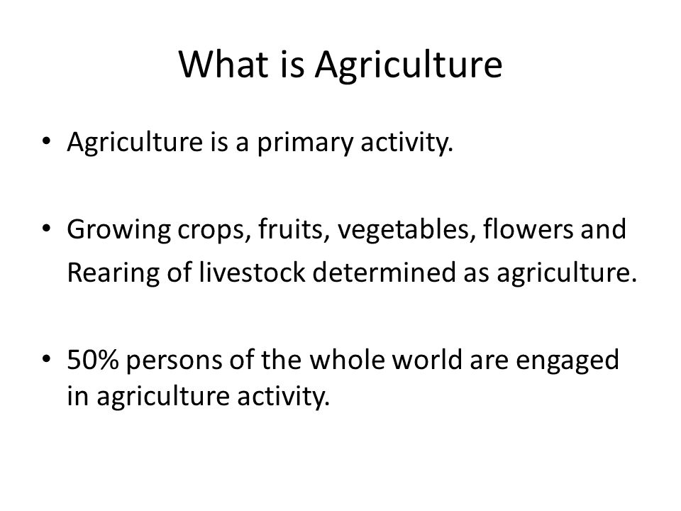 What is Agriculture Agriculture is a primary activity.