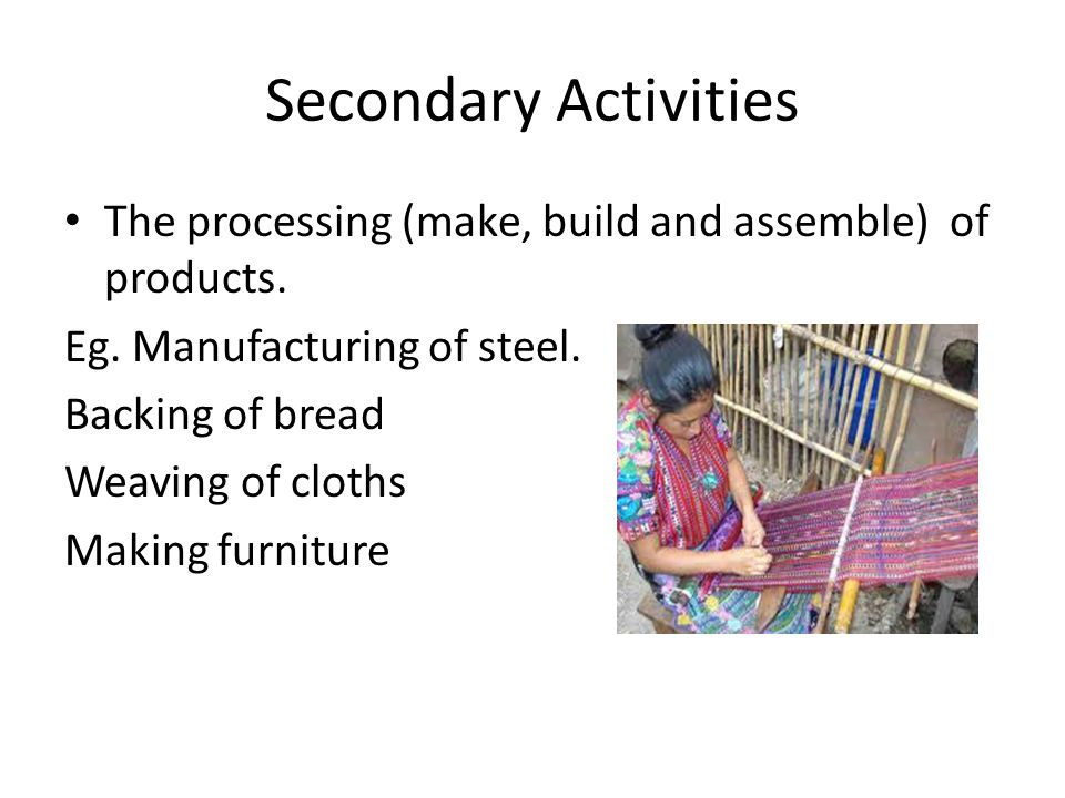 Secondary Activities The processing (make, build and assemble) of products. Eg. Manufacturing of steel.