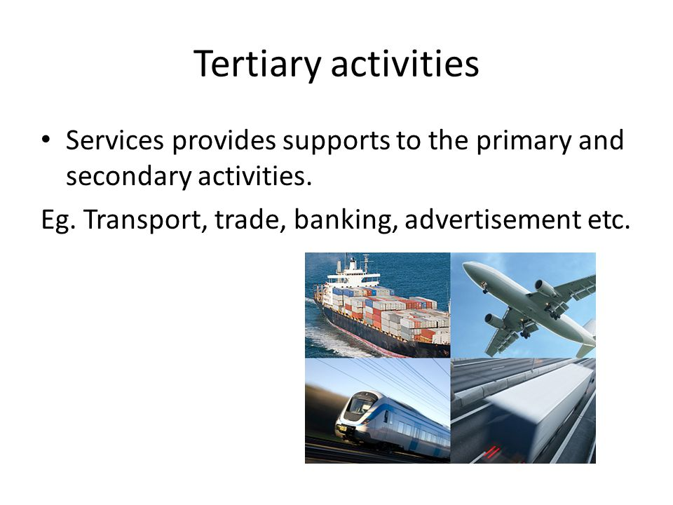 Tertiary activities Services provides supports to the primary and secondary activities.