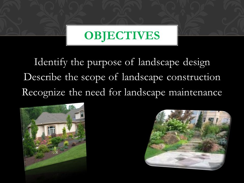 Objectives Identify the purpose of landscape design Describe the scope of landscape construction Recognize the need for landscape maintenance