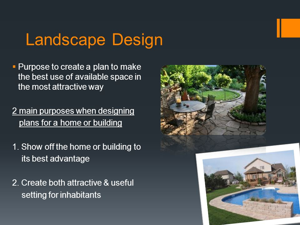 Landscape Design Purpose to create a plan to make the best use of available space in the most attractive way.