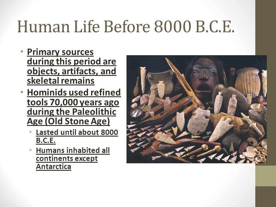 Human Life Before 8000 B.C.E. Primary sources during this period are objects, artifacts, and skeletal remains.