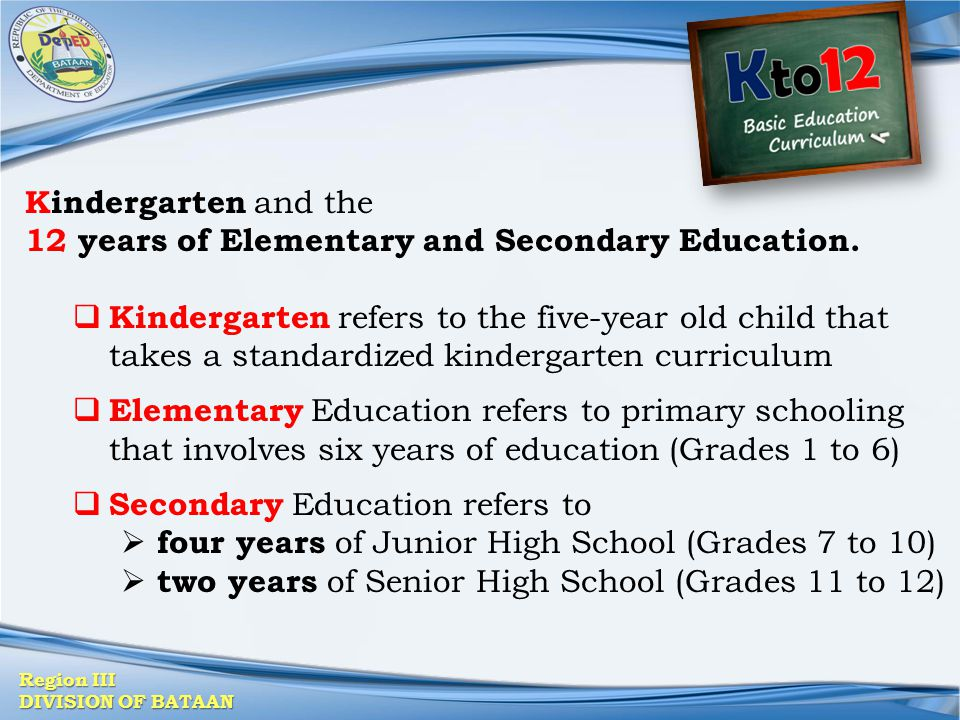 Kindergarten and the 12 years of Elementary and Secondary Education.
