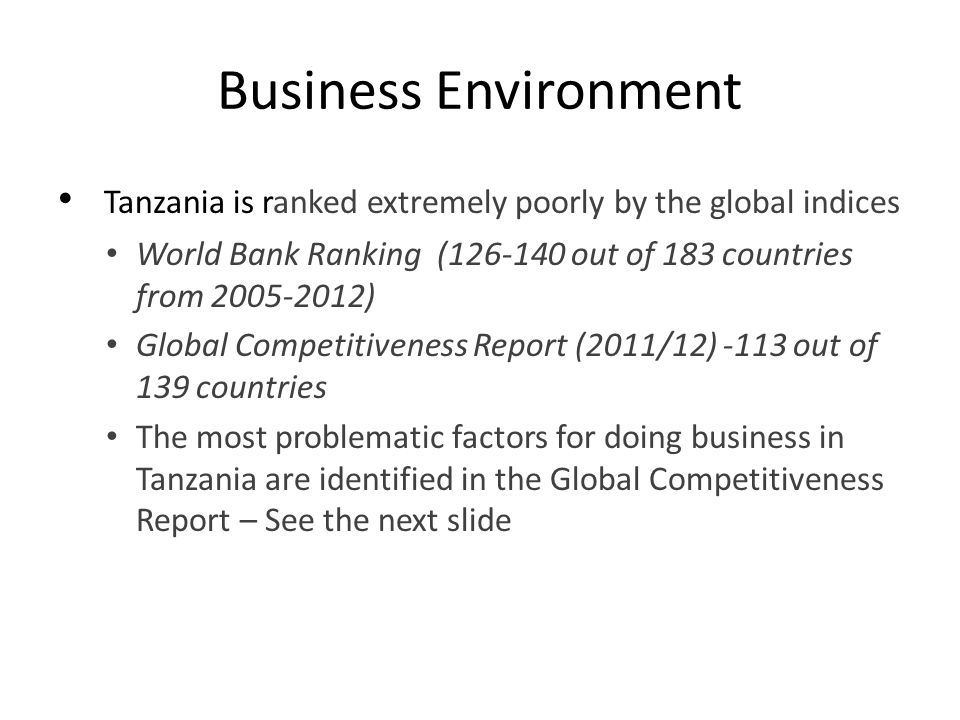 Business Environment Tanzania is ranked extremely poorly by the global indices. World Bank Ranking (126-140 out of 183 countries from 2005-2012)