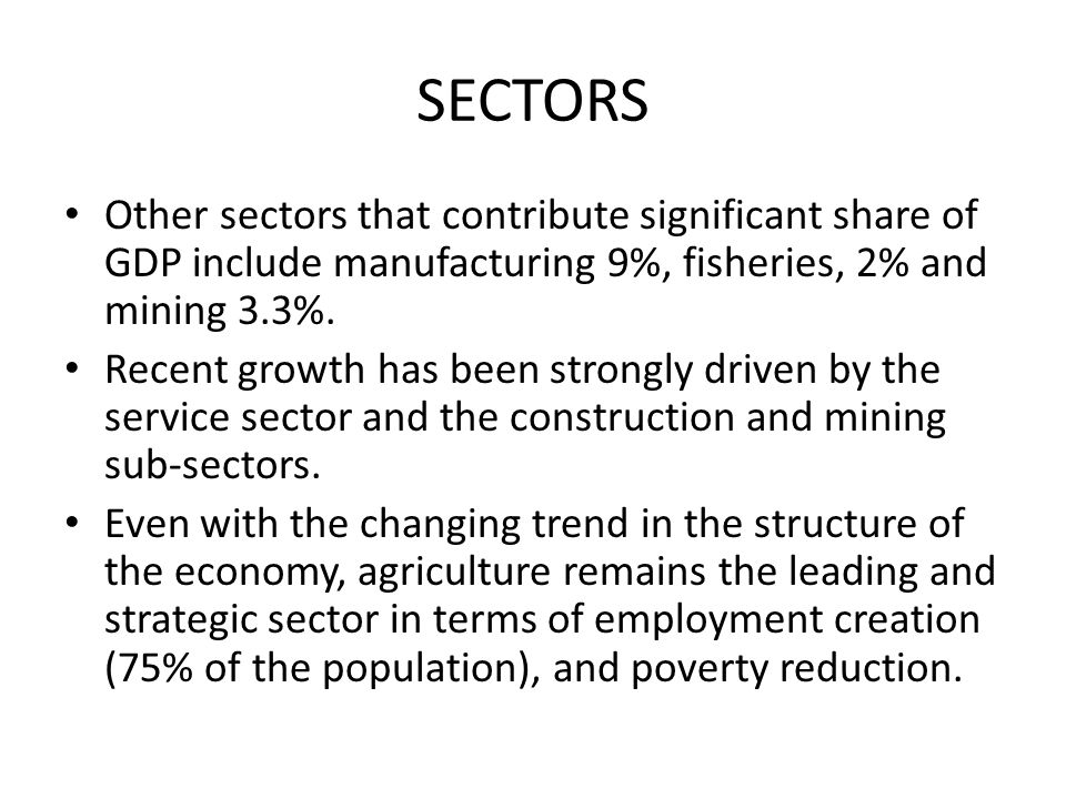 SECTORS Other sectors that contribute significant share of GDP include manufacturing 9%, fisheries, 2% and mining 3.3%.