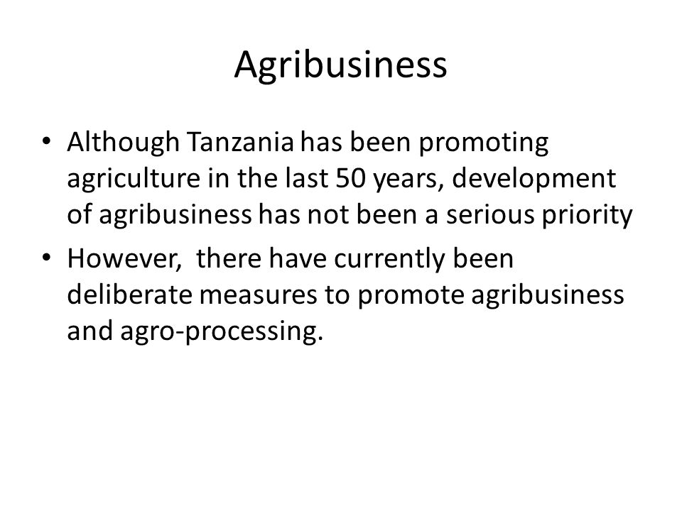 Agribusiness Although Tanzania has been promoting agriculture in the last 50 years, development of agribusiness has not been a serious priority.
