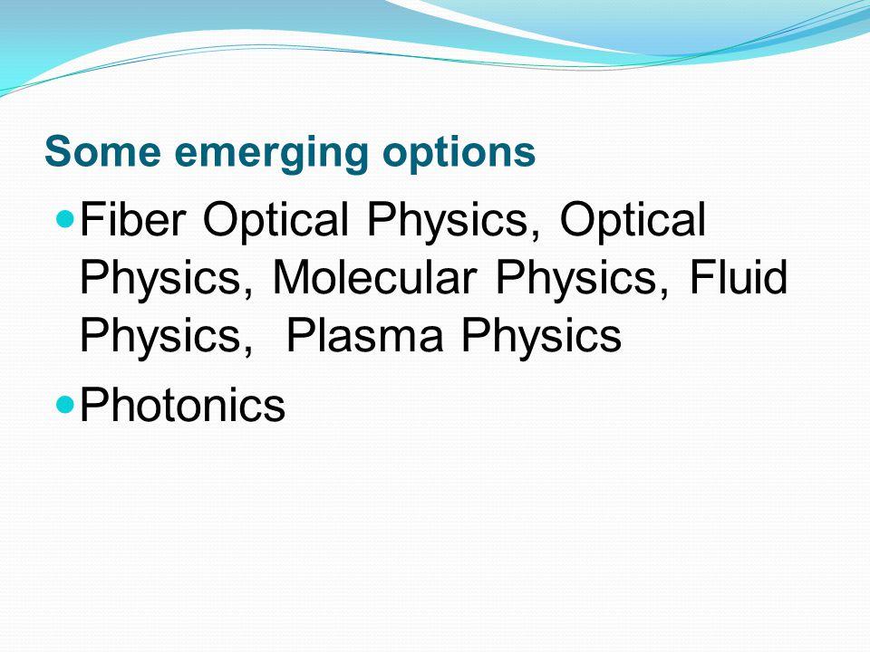 Some emerging options Fiber Optical Physics, Optical Physics, Molecular Physics, Fluid Physics, Plasma Physics.