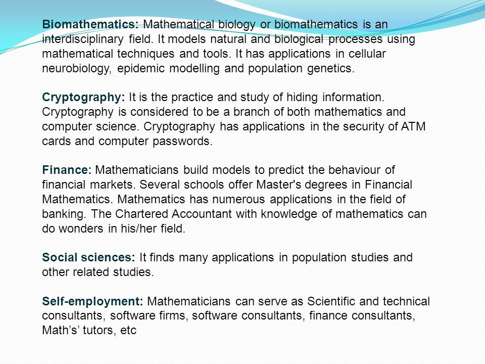 Biomathematics: Mathematical biology or biomathematics is an interdisciplinary field. It models natural and biological processes using mathematical techniques and tools. It has applications in cellular neurobiology, epidemic modelling and population genetics.