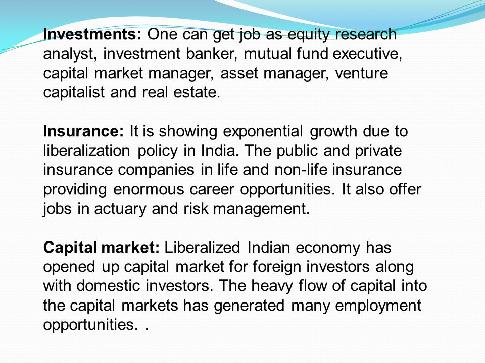 Investments: One can get job as equity research analyst, investment banker, mutual fund executive, capital market manager, asset manager, venture capitalist and real estate.