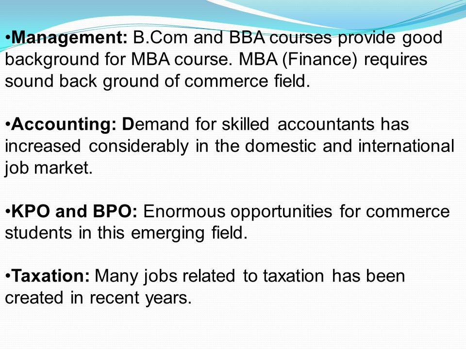 Management: B.Com and BBA courses provide good background for MBA course. MBA (Finance) requires sound back ground of commerce field.