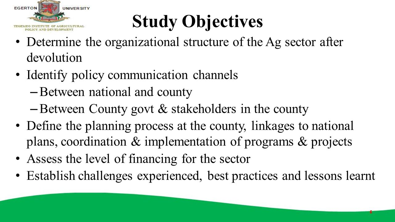 Study Objectives Determine the organizational structure of the Ag sector after devolution. Identify policy communication channels.