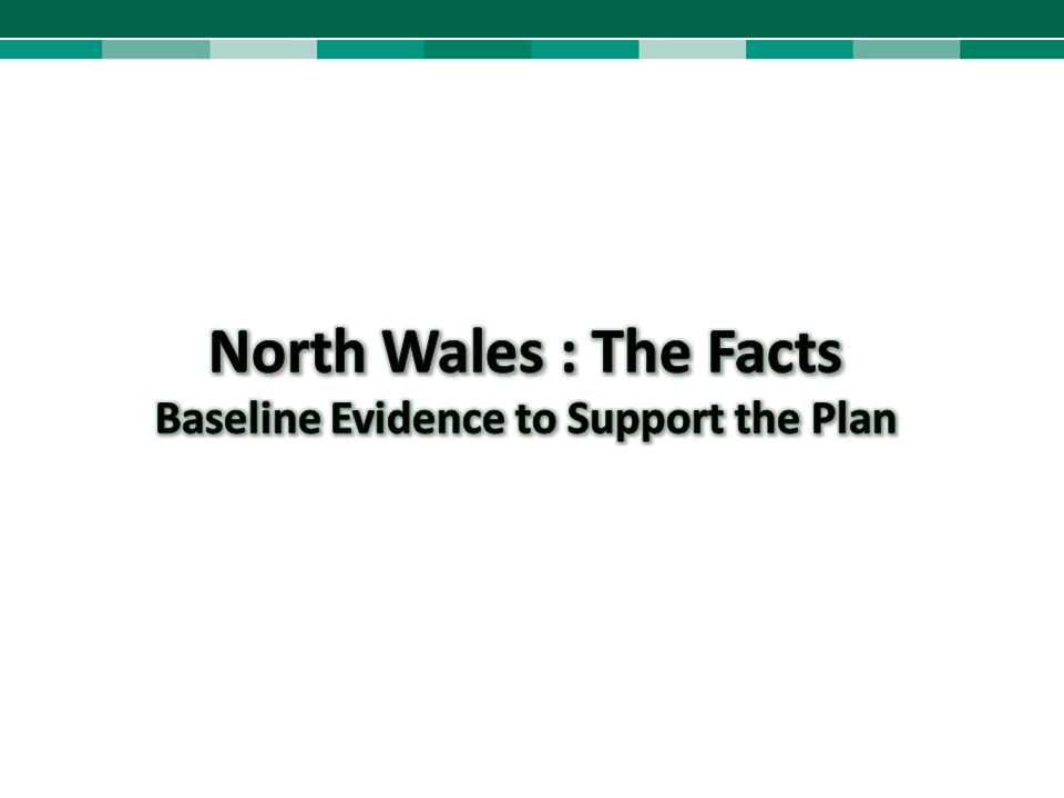 North Wales : The Facts Baseline Evidence to Support the Plan