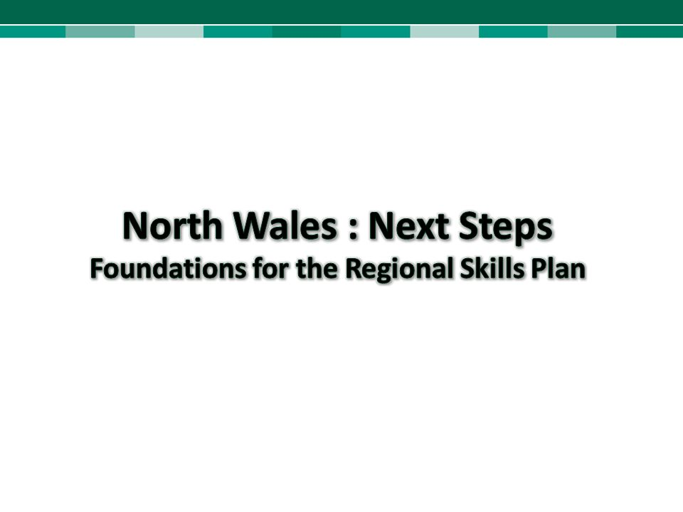 North Wales : Next Steps Foundations for the Regional Skills Plan