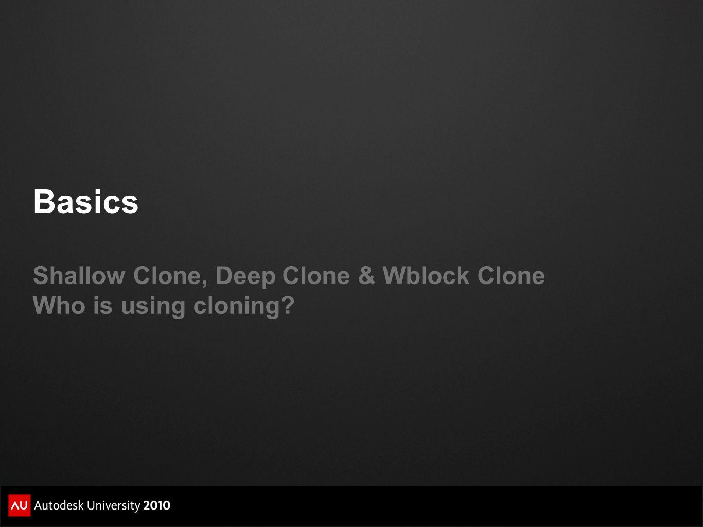 Basics Shallow Clone, Deep Clone & Wblock Clone Who is using cloning