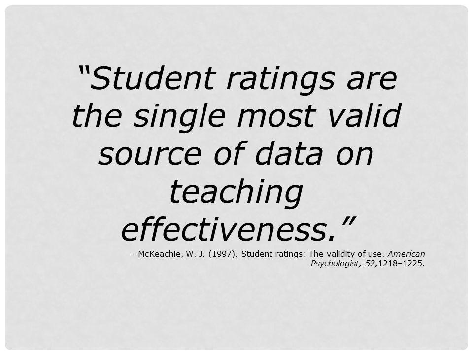 Student ratings are the single most valid source of data on teaching effectiveness.