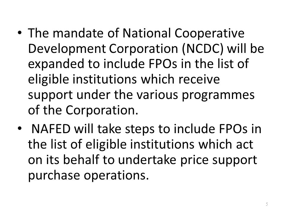The mandate of National Cooperative Development Corporation (NCDC) will be expanded to include FPOs in the list of eligible institutions which receive support under the various programmes of the Corporation.