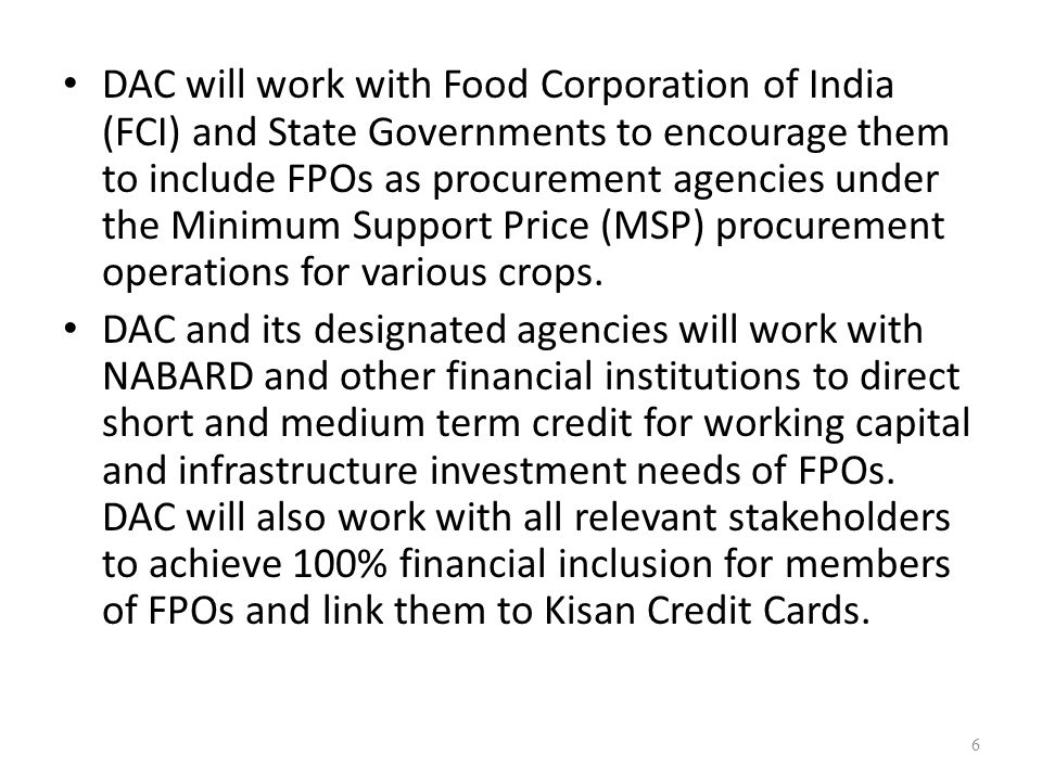 DAC will work with Food Corporation of India (FCI) and State Governments to encourage them to include FPOs as procurement agencies under the Minimum Support Price (MSP) procurement operations for various crops.