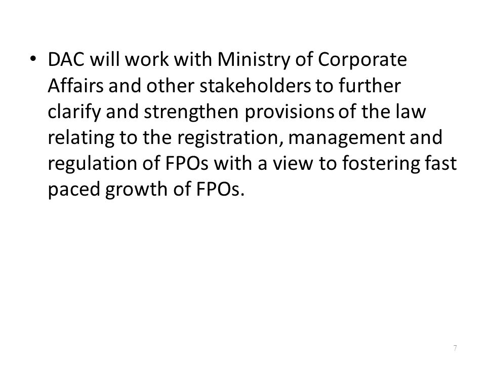 DAC will work with Ministry of Corporate Affairs and other stakeholders to further clarify and strengthen provisions of the law relating to the registration, management and regulation of FPOs with a view to fostering fast paced growth of FPOs.