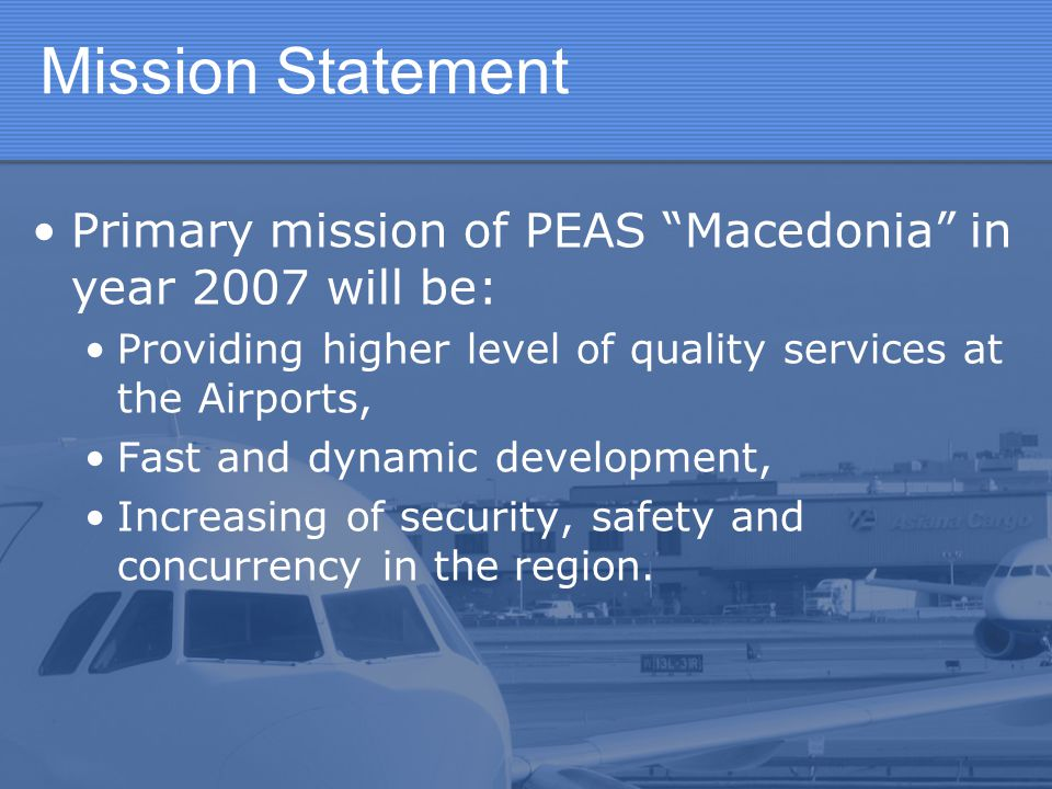 Mission Statement Primary mission of PEAS Macedonia in year 2007 will be: Providing higher level of quality services at the Airports,