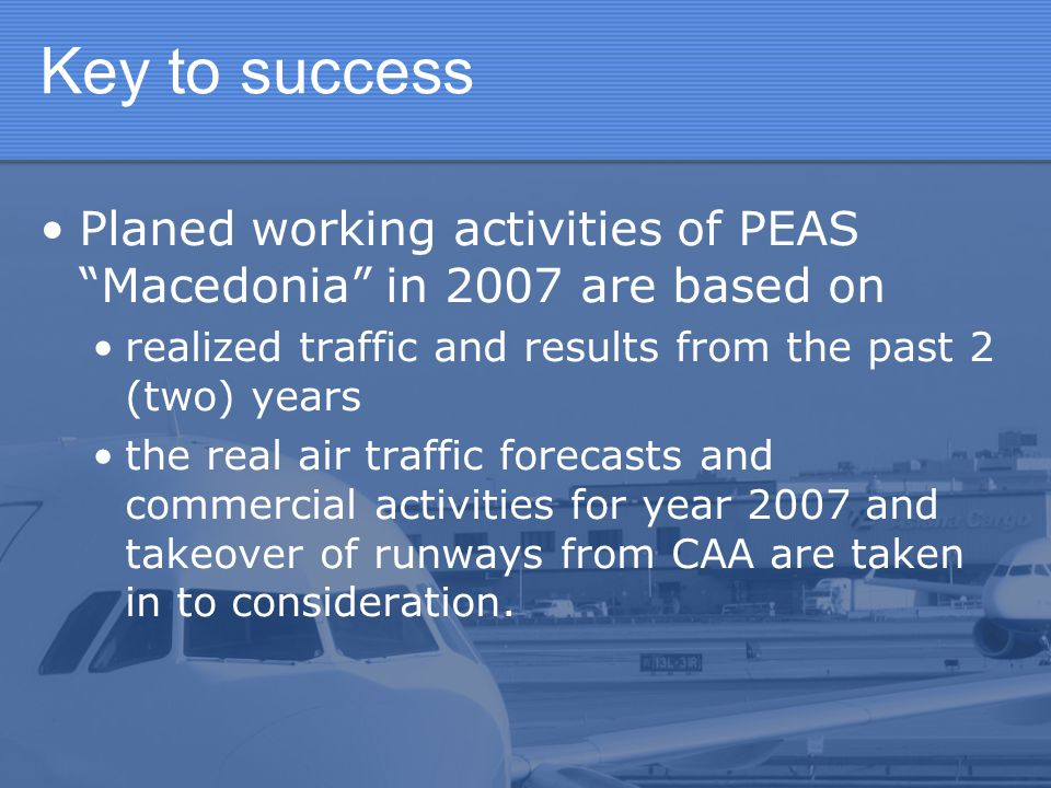 Key to success Planed working activities of PEAS Macedonia in 2007 are based on. realized traffic and results from the past 2 (two) years.