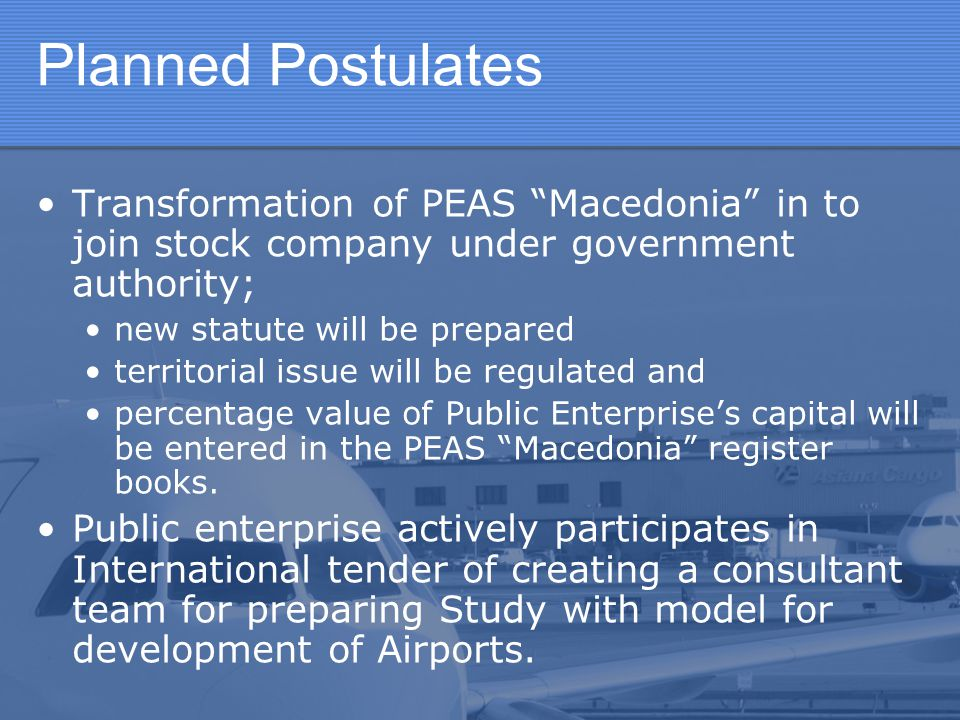 Planned Postulates Transformation of PEAS Macedonia in to join stock company under government authority;